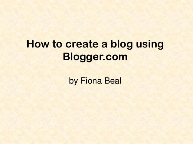 How to create a blog using Blogger.com by Fiona Beal
