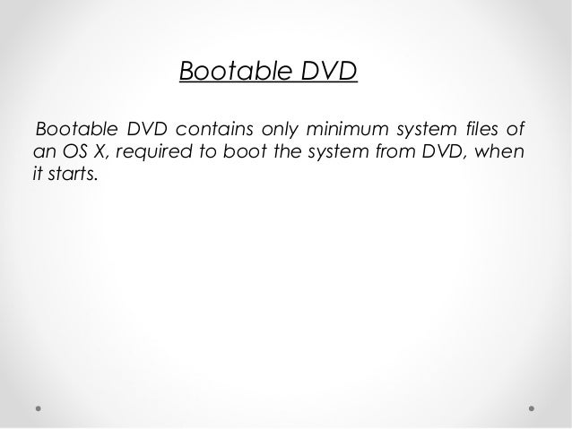 Bootable DVD Bootable DVD contains only minimum system files of an OS X, required to boot the system from DVD, when it sta...