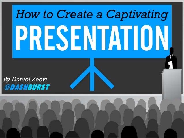 How to Create a CaptivatingPRESENTATIONBy Daniel Zeevi@DashBurst