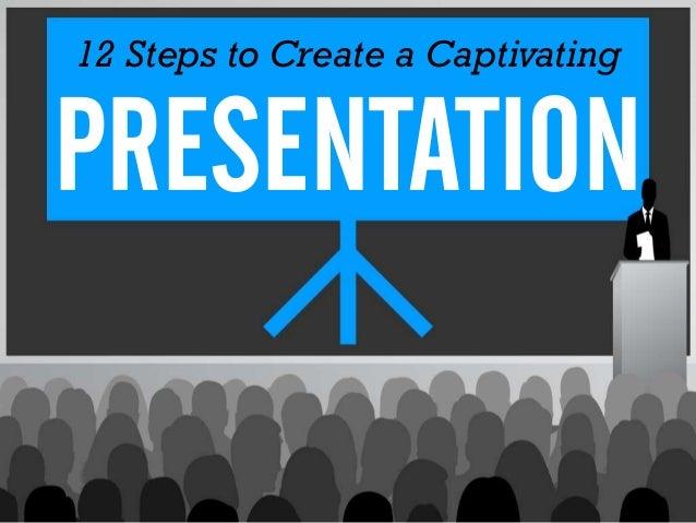 12 Steps to Create a CaptivatingPRESENTATION