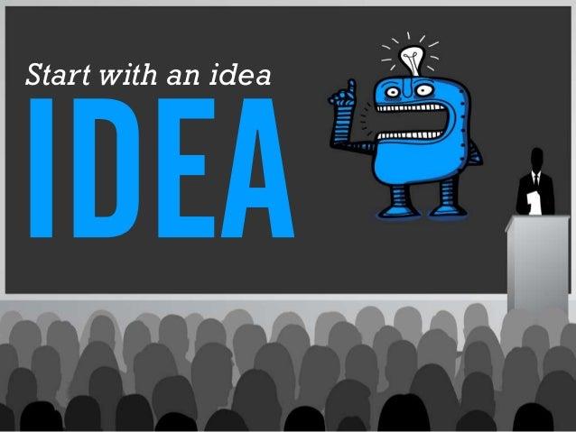 Start with an idea