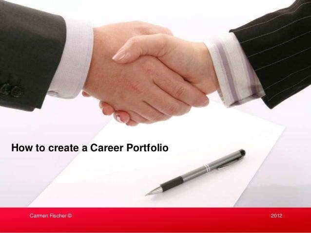 How to create a Career Portfolio   Carmen Fischer ©                2012