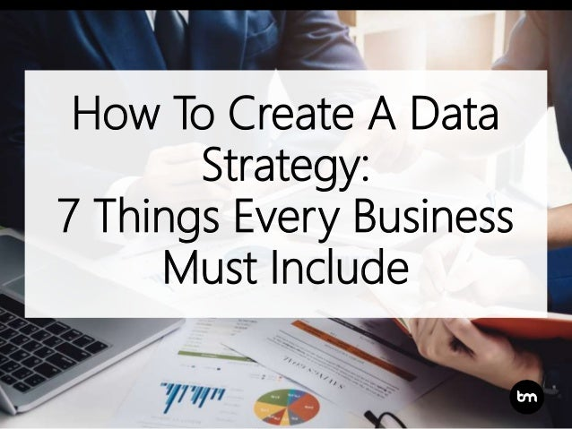 How To Create A Data Strategy: 7 Things Every Business Must Include