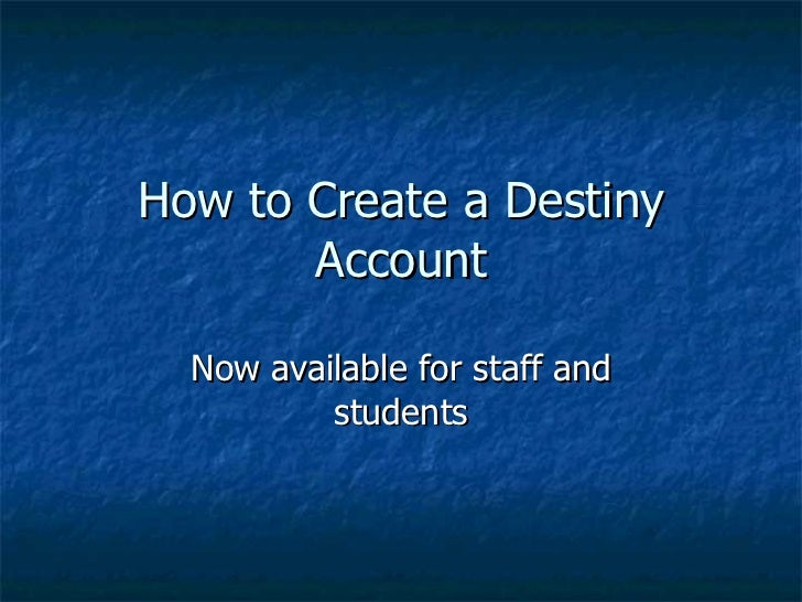 How to Create a Destiny Account Now available for staff and students