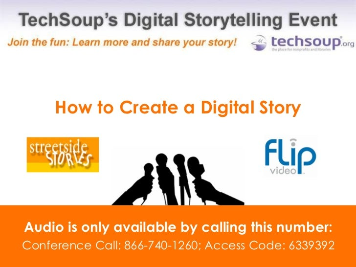 How to Create a Digital Story Audio is only available by calling this number: Conference Call: 866-740-1260; Access Code: ...
