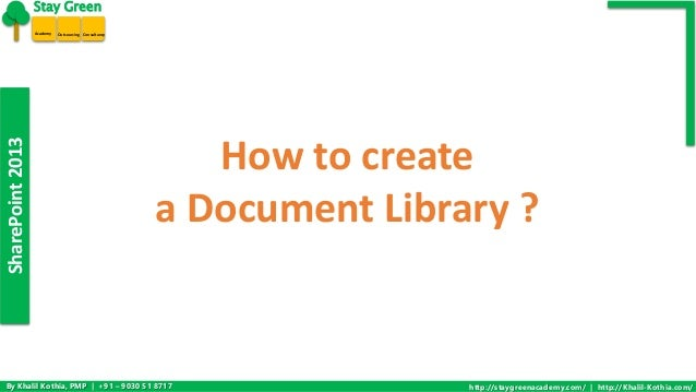 SharePoint 2013  Stay Green  Academy Outsourcing Consultancy  How to create  a Document Library ?  By Khalil Kothia, PMP |...