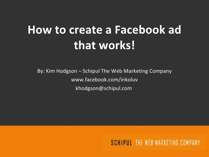 How to create a Facebook ad that works! By: Kim Hodgson – Schipul The Web Marketing Company www.facebook.com/inkoluv [emai...