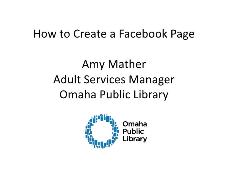 How to Create a Facebook PageAmy MatherAdult Services ManagerOmaha Public Library<br />