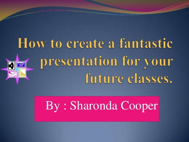 How to create a fantastic presentation for your future classes. <br />By : Sharonda Cooper<br />