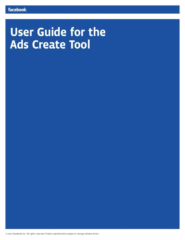 User Guide for the Ads Create Tool © 2012 Facebook, Inc. All rights reserved. Product specifications subject to change with...