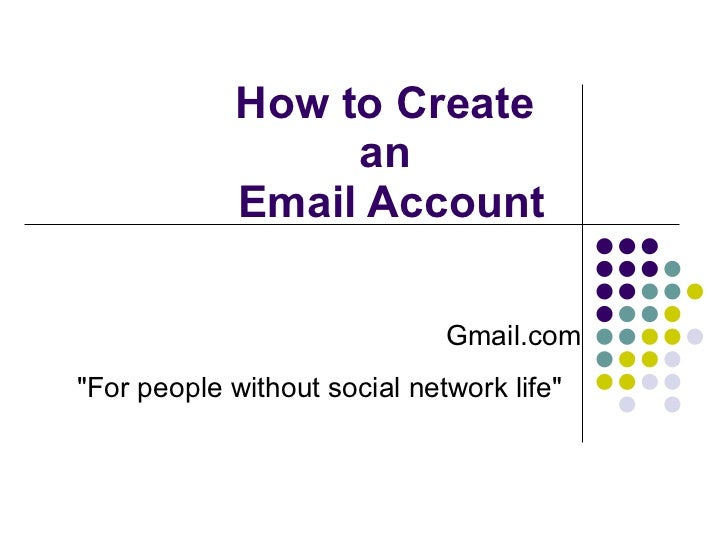 """How to Create  an  Email Account Gmail.com """"For people without social network life"""""""