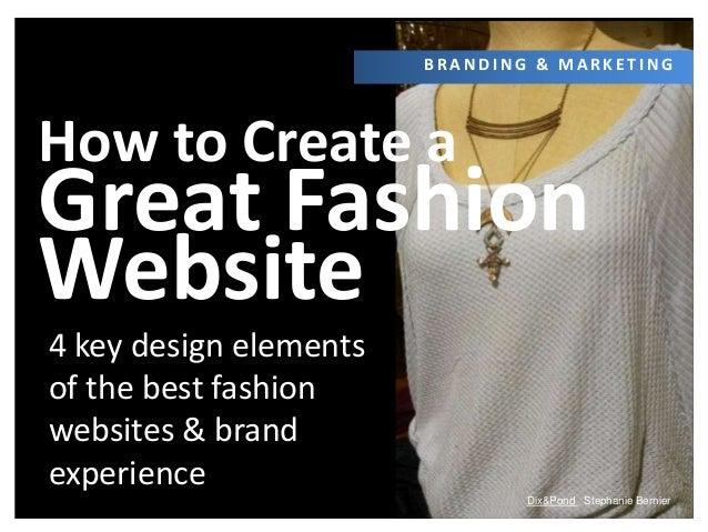 Dix&Pond Stephanie Bernier How to Create a Great Fashion Website B R A N D I N G & M A R K E T I N G 4 key design elements...