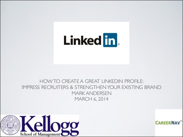 HOW TO CREATE A GREAT LINKEDIN PROFILE: IMPRESS RECRUITERS & STRENGTHEN YOUR EXISTING BRAND MARK ANDERSEN MARCH 6, 2014