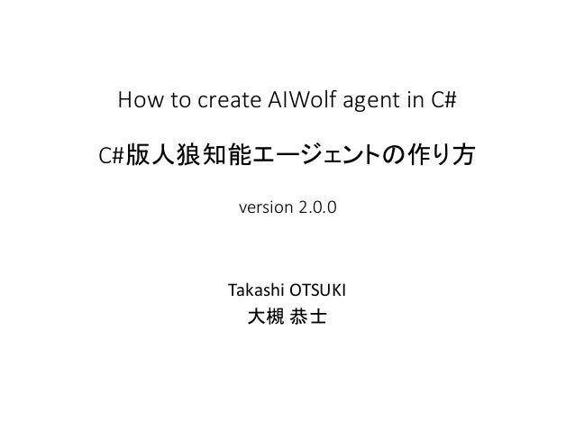 How to create AIWolf agent in C# C#版人狼知能エージェントの作り方 version 2.0.0 Takashi OTSUKI 大槻 恭士