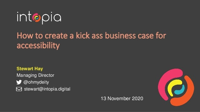 How to create a kick ass business case for accessibility Stewart Hay Managing Director @ohmydeity 13 November 2020 stewart...