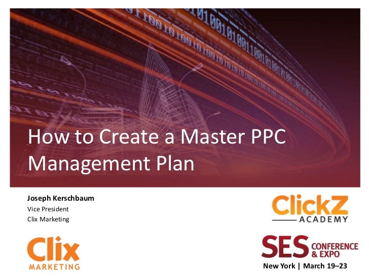 How to Create a Master PPCManagement PlanJoseph KerschbaumVice PresidentClix Marketing                       New York | Ma...