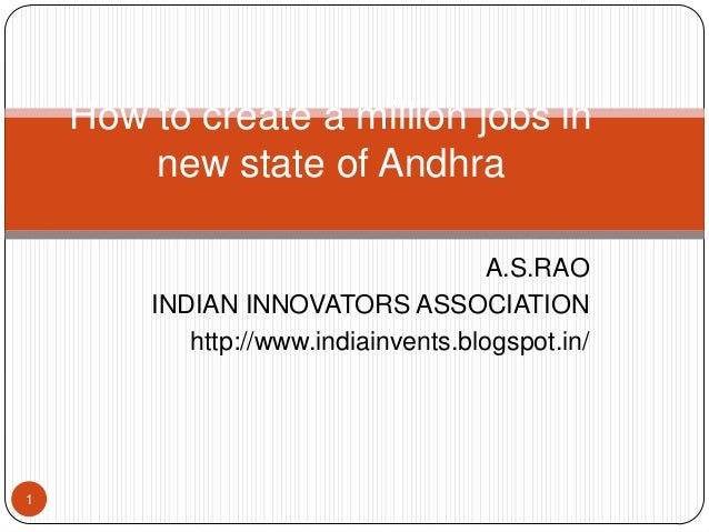 How to create a million jobs in new state of Andhra A.S.RAO INDIAN INNOVATORS ASSOCIATION http://www.indiainvents.blogspot...