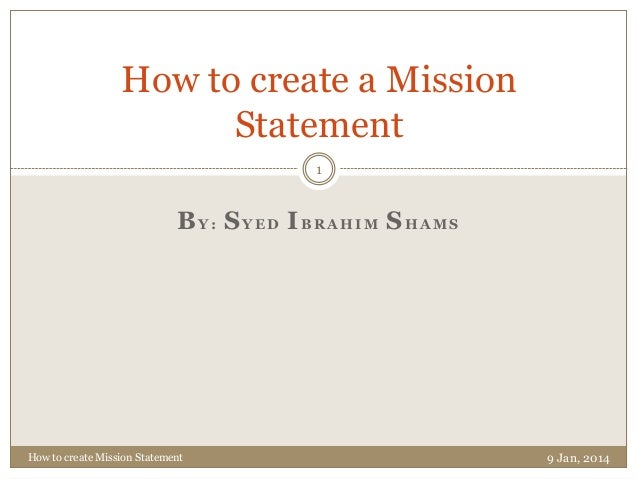 How to create a Mission Statement 1  BY: SYED IBRAHIM SHAMS  How to create Mission Statement  9 Jan, 2014