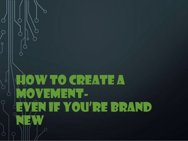 HOW TO CREATE A MOVEMENT- EVEN IF YOU'RE BRAND NEW