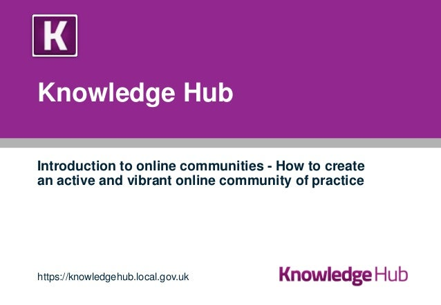 Knowledge Hub Introduction to online communities - How to create an active and vibrant online community of practice  https...