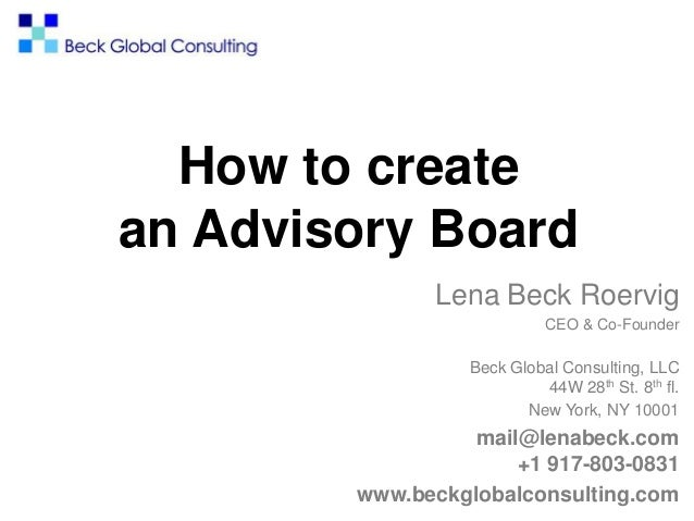 How to create an Advisory Board Lena Beck Roervig CEO & Co-Founder Beck Global Consulting, LLC 44W 28th St. 8th fl. New Yo...