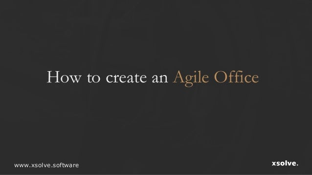 How to create an Agile Office www.xsolve.software