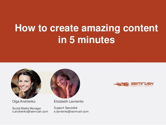 How to create amazing content  in 5 minutes  Elizabeth Lavrienko  Support Specialist  e.lavrienko@semrush.com  Olga Andrie...