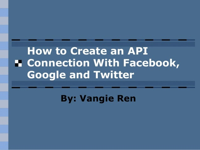 How to Create an API Connection With Facebook, Google and Twitter By: Vangie Ren