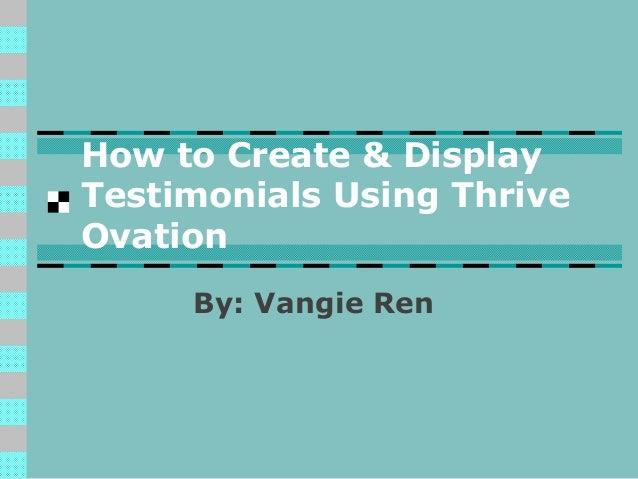How to Create & Display Testimonials Using Thrive Ovation By: Vangie Ren