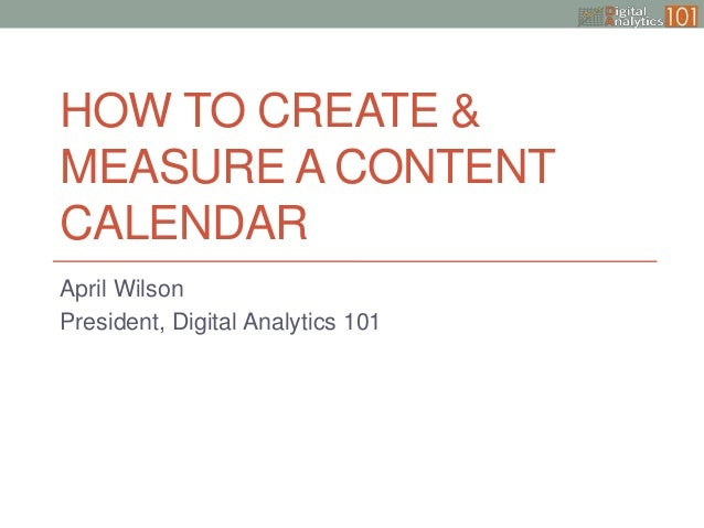 HOW TO CREATE & MEASURE A CONTENT CALENDAR April Wilson President, Digital Analytics 101