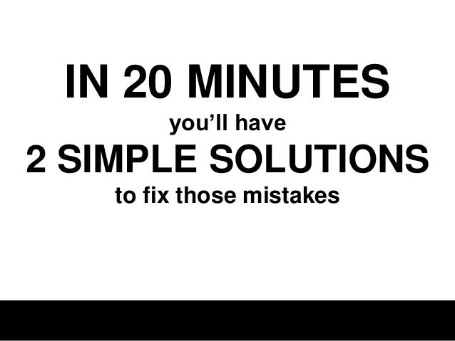 IN 20 MINUTES you'll have  2 SIMPLE SOLUTIONS to fix those mistakes