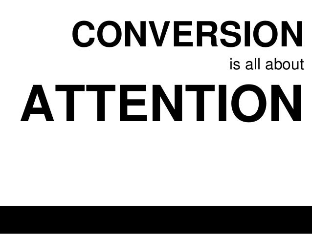 CONVERSION is all about  ATTENTION