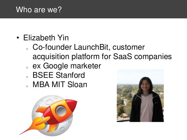 Who are we?  • Elizabeth Yin o Co-founder LaunchBit, customer acquisition platform for SaaS companies o ex Google marketer...