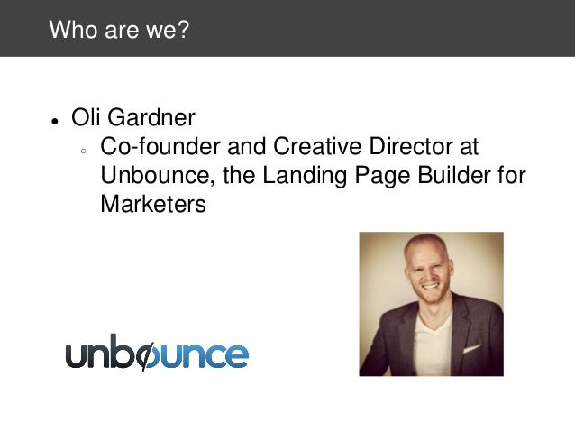 Who are we?  ●  Oli Gardner ○ Co-founder and Creative Director at Unbounce, the Landing Page Builder for Marketers