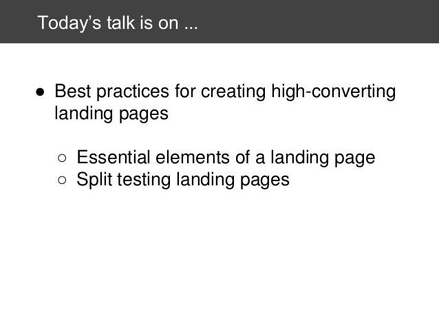Today's talk is on ...  ● Best practices for creating high-converting landing pages ○ Essential elements of a landing page...