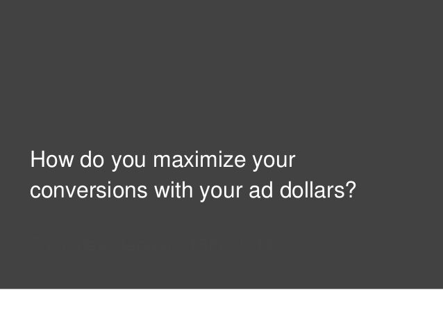 How do you maximize your conversions with your ad dollars? Thursday, January 16th, 2014
