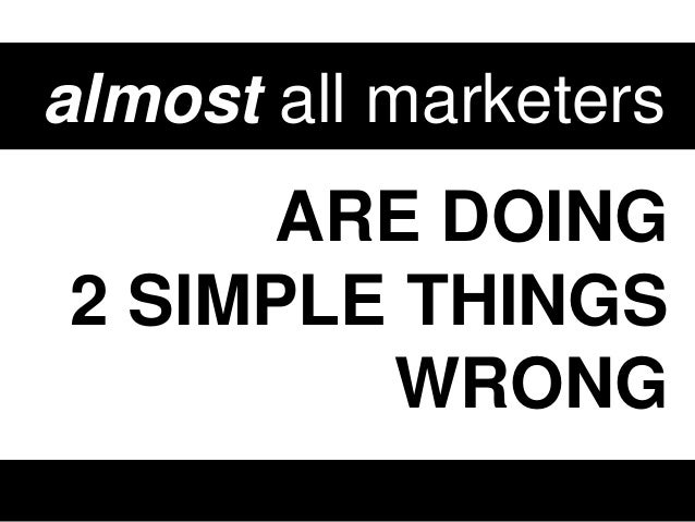 almost all marketers  ARE DOING 2 SIMPLE THINGS WRONG