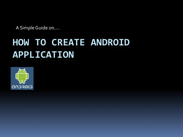 A Simple Guide on….HOW TO CREATE ANDROIDAPPLICATION