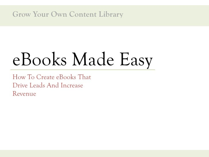 Grow Your Own Content Library     eBooks Made Easy How To Create eBooks That Drive Leads And Increase Revenue