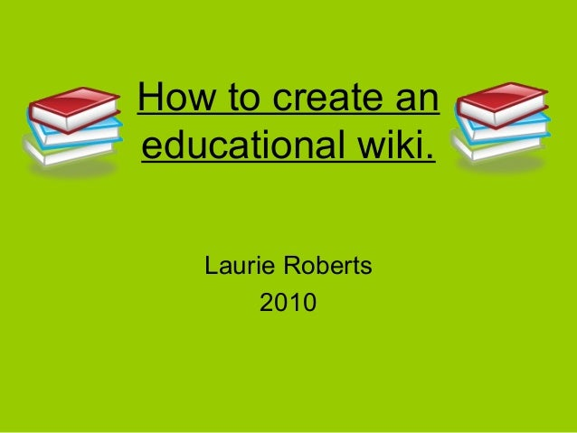 How to create an educational wiki. Laurie Roberts 2010