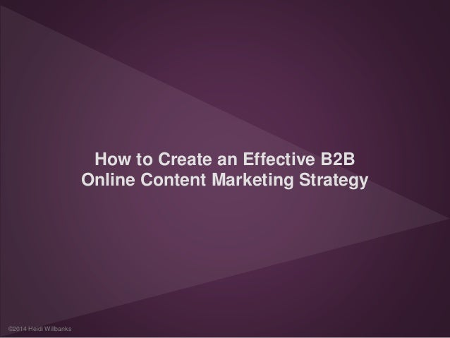 How to Create an Effective B2B  Online Content Marketing Strategy  ©2014 Heidi Willbanks