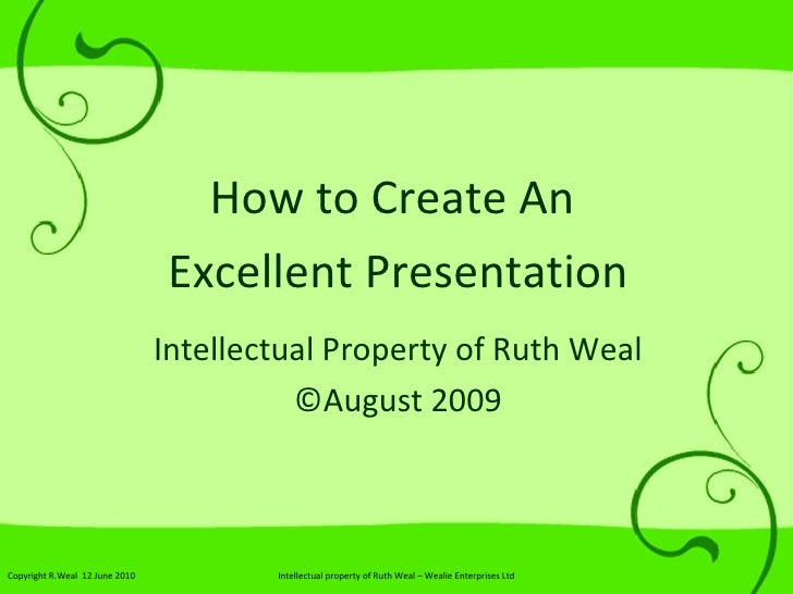 How to Create An  Excellent Presentation Intellectual Property of Ruth Weal © August 2009