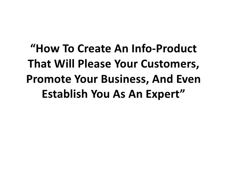 """How To Create An Info-Product That Will Please Your Customers, Promote Your Business, And Even Establish You As An Expert..."
