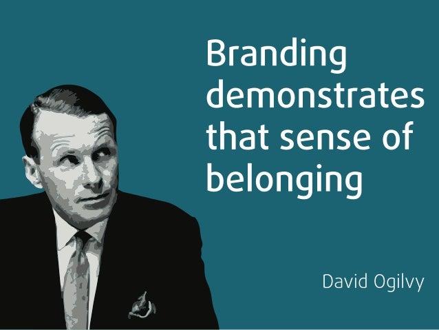 Branding demonstrates that sense of belonging          David Ogilvy