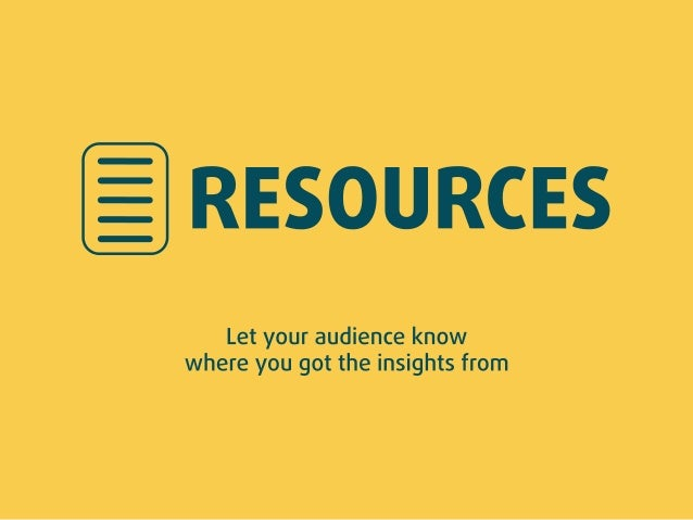 _ RESOURCES  Let your audience know where you got the insights from