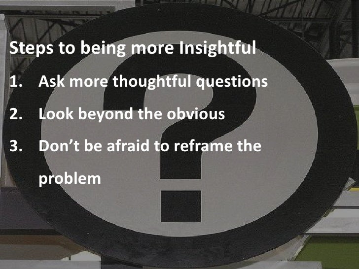 Steps to being more Insightful 1. Ask more thoughtful questions 2. Look beyond the obvious 3. Don't be afraid to reframe t...