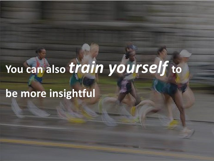 You can also train   yourself to be more insightful