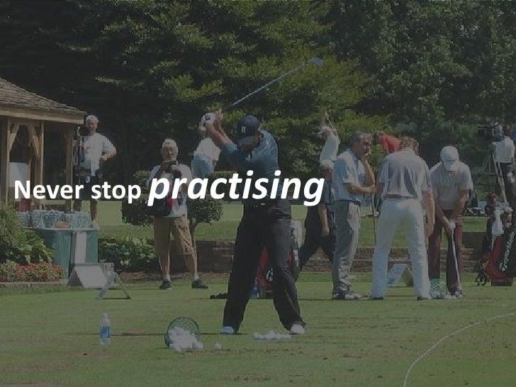 Never stop practising