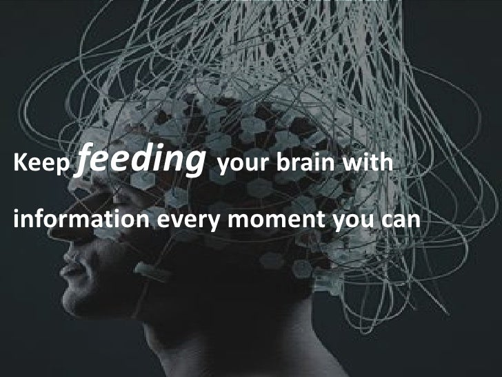 Keep feeding your brain with  information every moment you can