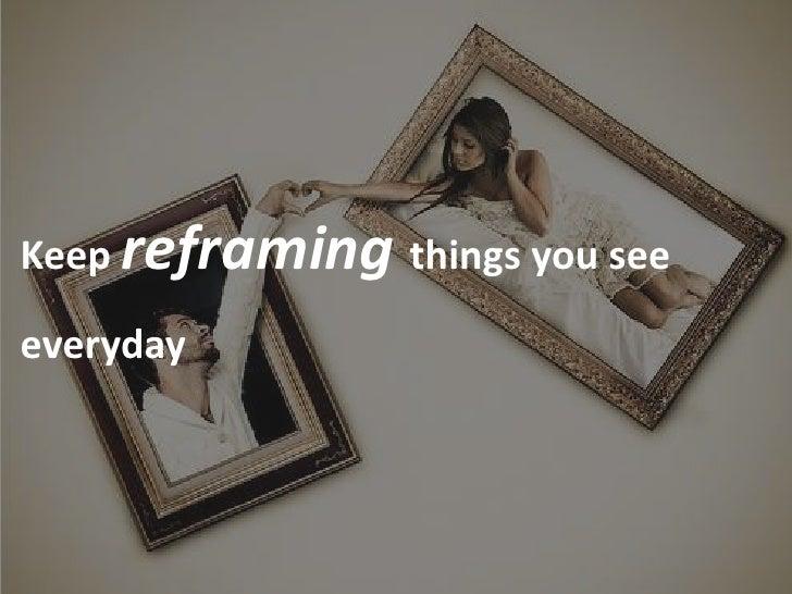 Keep reframing things you see  everyday